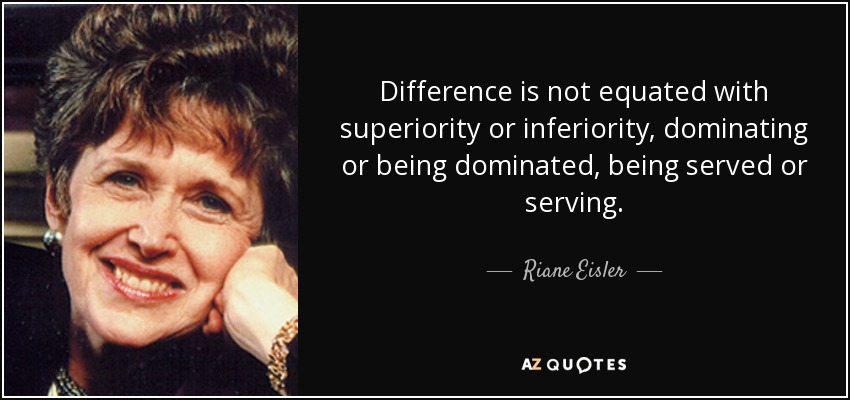 Difference is not equated with superiority or inferiority, dominating or being dominated, being served or serving. - Riane Eisler