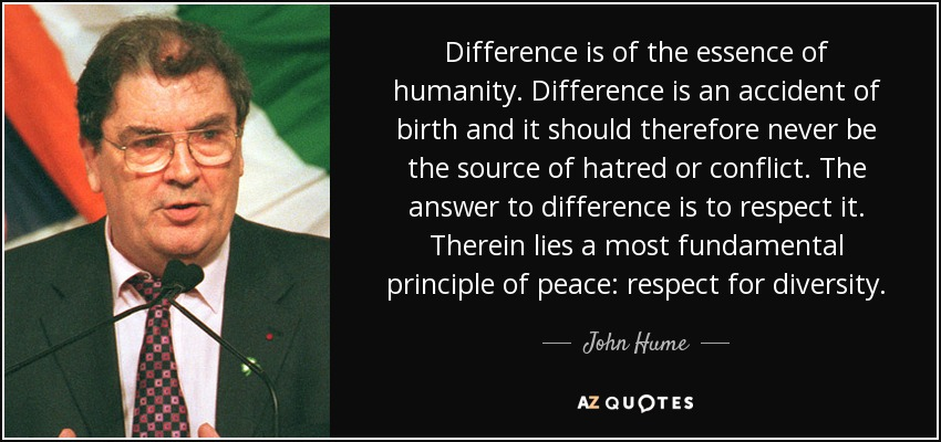 Difference is of the essence of humanity. Difference is an accident of birth and it should therefore never be the source of hatred or conflict. The answer to difference is to respect it. Therein lies a most fundamental principle of peace: respect for diversity. - John Hume