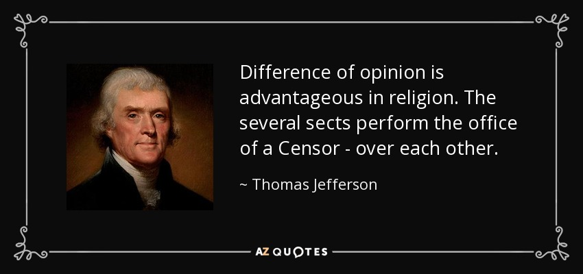 Difference of opinion is advantageous in religion. The several sects perform the office of a Censor - over each other. - Thomas Jefferson