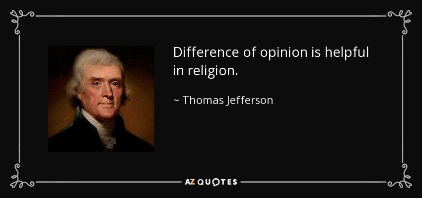 Difference of opinion is helpful in religion. - Thomas Jefferson