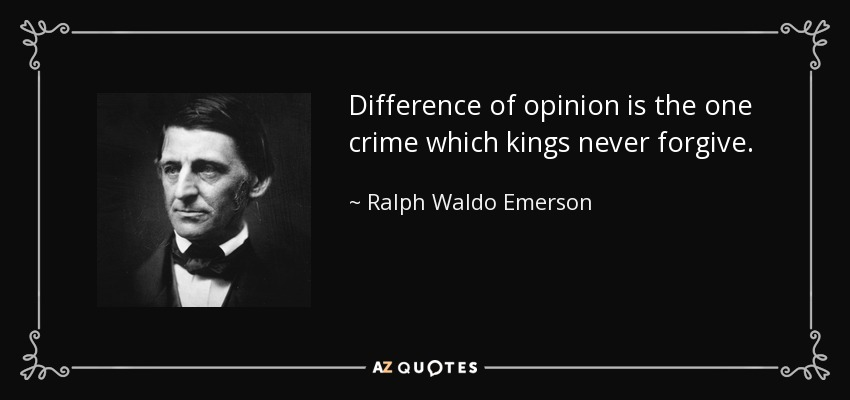 Difference of opinion is the one crime which kings never forgive. - Ralph Waldo Emerson