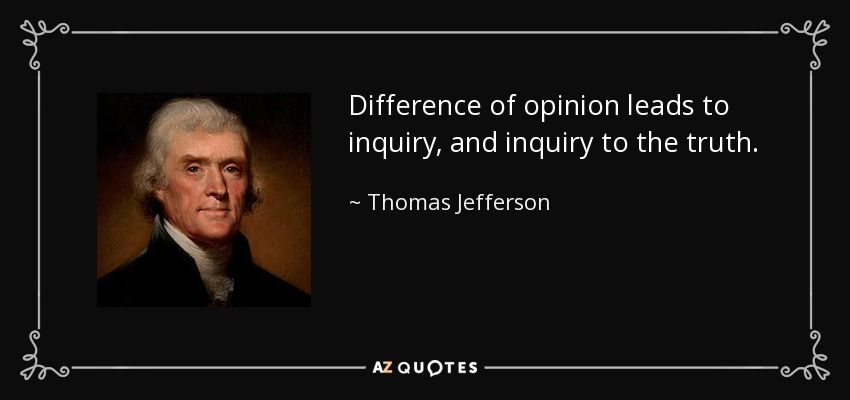 Difference of opinion leads to inquiry, and inquiry to the truth. - Thomas Jefferson