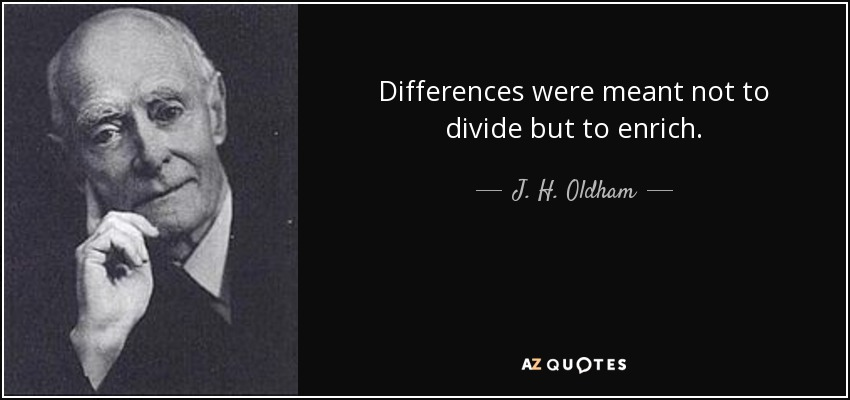 Differences were meant not to divide but to enrich. - J. H. Oldham