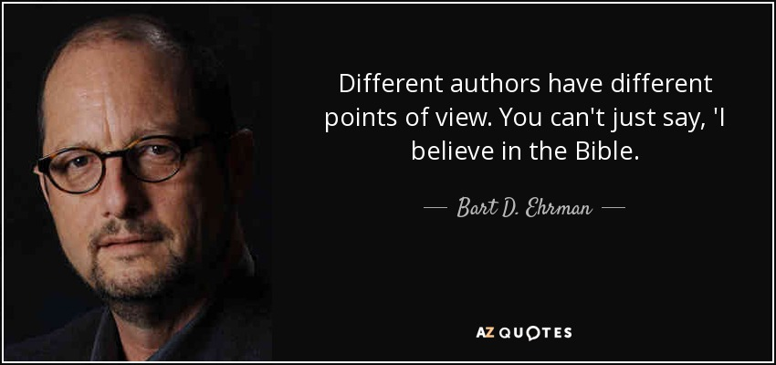 Different authors have different points of view. You can't just say, 'I believe in the Bible. - Bart D. Ehrman