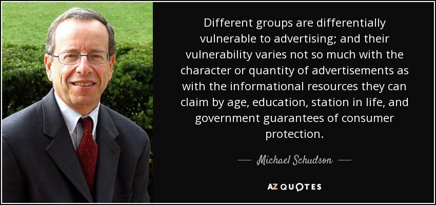 Different groups are differentially vulnerable to advertising; and their vulnerability varies not so much with the character or quantity of advertisements as with the informational resources they can claim by age, education, station in life, and government guarantees of consumer protection. - Michael Schudson