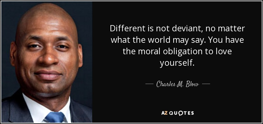 Different is not deviant, no matter what the world may say. You have the moral obligation to love yourself. - Charles M. Blow