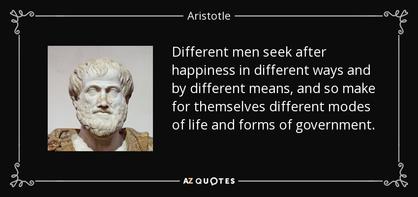 Different men seek after happiness in different ways and by different means, and so make for themselves different modes of life and forms of government. - Aristotle