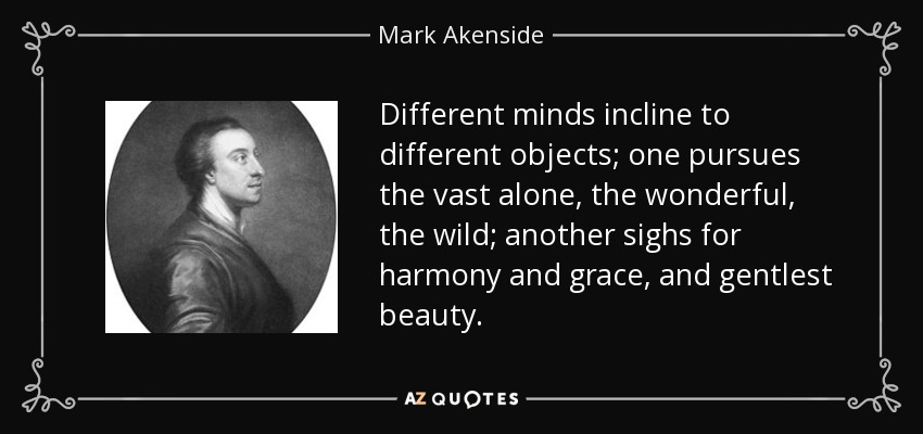 Different minds incline to different objects; one pursues the vast alone, the wonderful, the wild; another sighs for harmony and grace, and gentlest beauty. - Mark Akenside