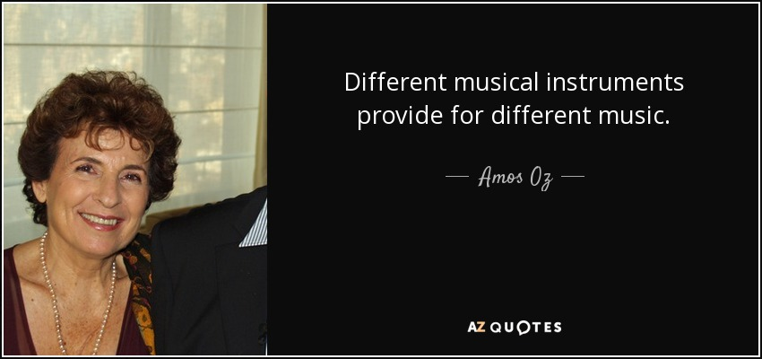 Different musical instruments provide for different music. - Amos Oz