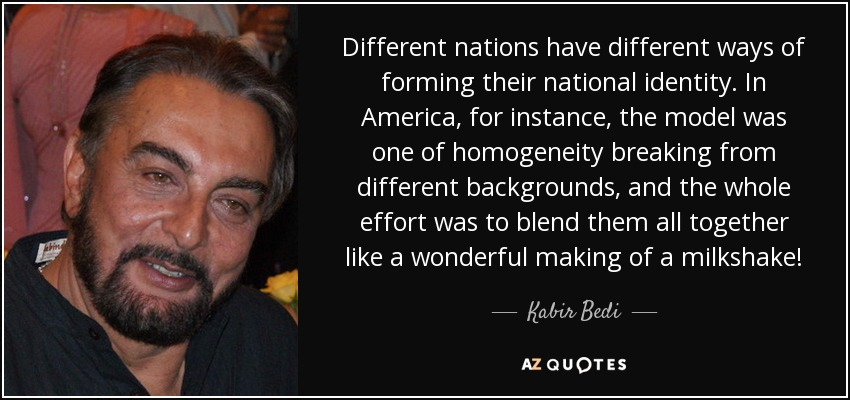 Different nations have different ways of forming their national identity. In America, for instance, the model was one of homogeneity breaking from different backgrounds, and the whole effort was to blend them all together like a wonderful making of a milkshake! - Kabir Bedi