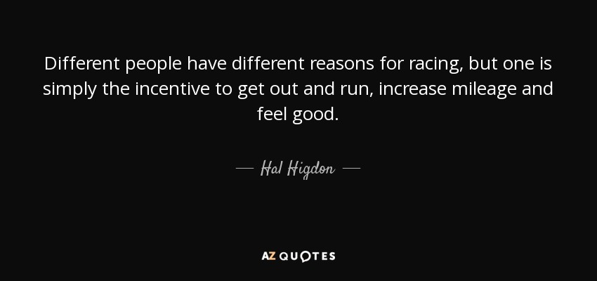 Different people have different reasons for racing, but one is simply the incentive to get out and run, increase mileage and feel good. - Hal Higdon