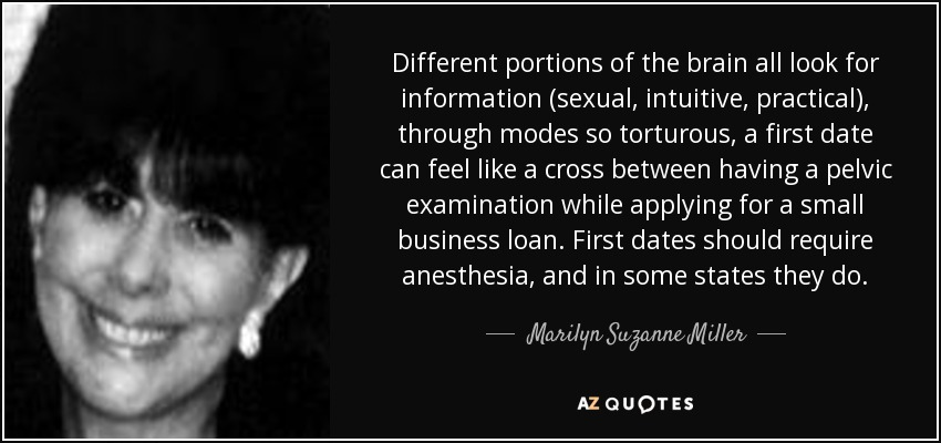 Different portions of the brain all look for information (sexual, intuitive, practical), through modes so torturous, a first date can feel like a cross between having a pelvic examination while applying for a small business loan. First dates should require anesthesia, and in some states they do. - Marilyn Suzanne Miller