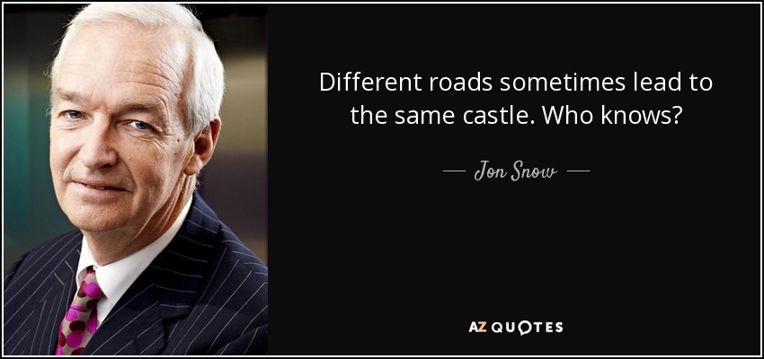 Different roads sometimes lead to the same castle. Who knows? - Jon Snow