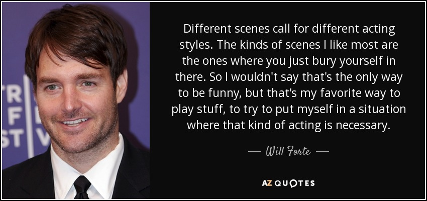 Different scenes call for different acting styles. The kinds of scenes I like most are the ones where you just bury yourself in there. So I wouldn't say that's the only way to be funny, but that's my favorite way to play stuff, to try to put myself in a situation where that kind of acting is necessary. - Will Forte
