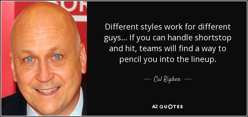 Different styles work for different guys... If you can handle shortstop and hit, teams will find a way to pencil you into the lineup. - Cal Ripken, Jr.