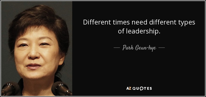 Different times need different types of leadership. - Park Geun-hye
