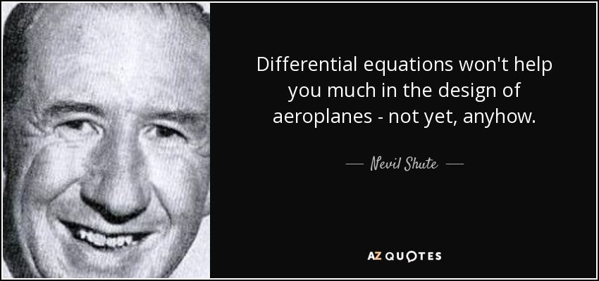 Differential equations won't help you much in the design of aeroplanes - not yet, anyhow. - Nevil Shute
