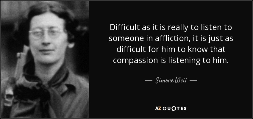 Difficult as it is really to listen to someone in affliction, it is just as difficult for him to know that compassion is listening to him. - Simone Weil