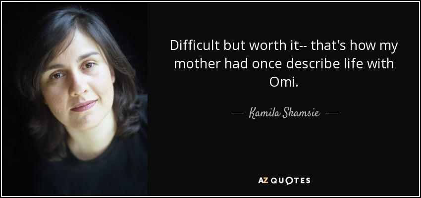 Difficult but worth it-- that's how my mother had once describe life with Omi. - Kamila Shamsie