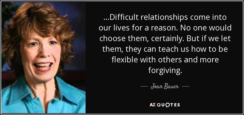 ...Difficult relationships come into our lives for a reason. No one would choose them, certainly. But if we let them, they can teach us how to be flexible with others and more forgiving. - Joan Bauer