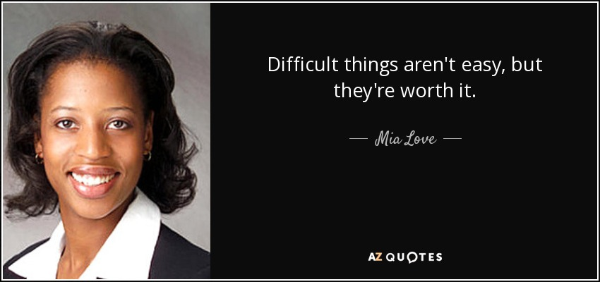Difficult things aren't easy, but they're worth it. - Mia Love