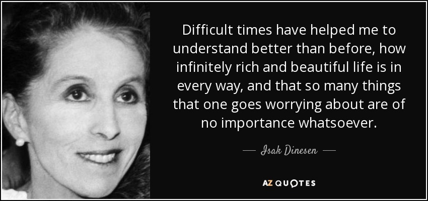 Difficult times have helped me to understand better than before, how infinitely rich and beautiful life is in every way, and that so many things that one goes worrying about are of no importance whatsoever. - Isak Dinesen