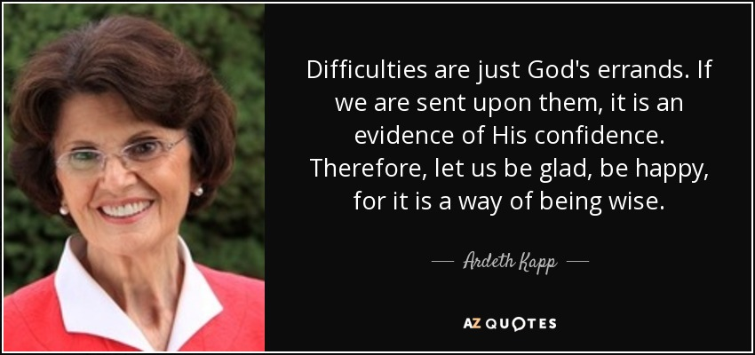 Difficulties are just God's errands. If we are sent upon them, it is an evidence of His confidence. Therefore, let us be glad, be happy, for it is a way of being wise. - Ardeth Kapp