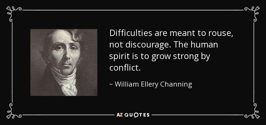Difficulties are meant to rouse, not discourage. The human spirit is to grow strong by conflict. - William Ellery Channing