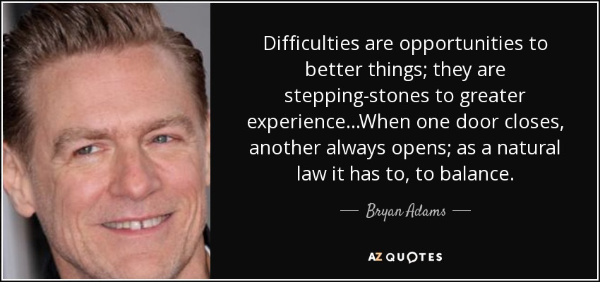 Difficulties are opportunities to better things; they are stepping-stones to greater experience...When one door closes, another always opens; as a natural law it has to, to balance. - Bryan Adams