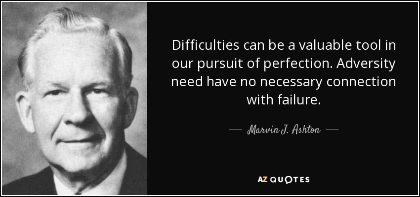 Difficulties can be a valuable tool in our pursuit of perfection. Adversity need have no necessary connection with failure. - Marvin J. Ashton