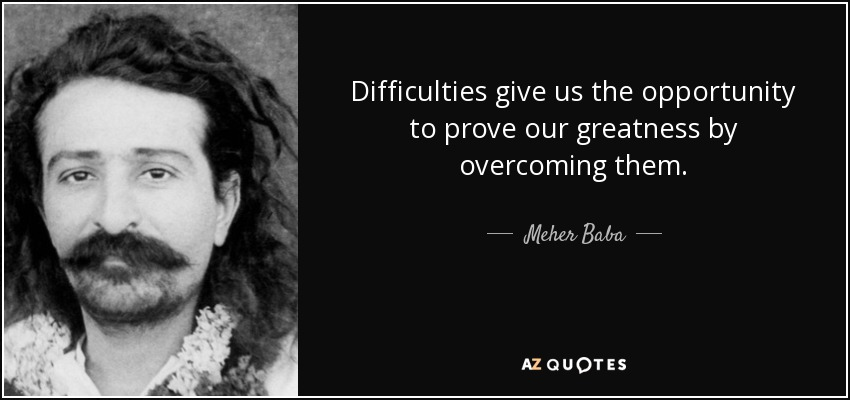 Difficulties give us the opportunity to prove our greatness by overcoming them. - Meher Baba