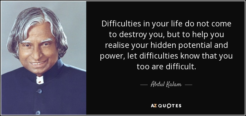 Difficulties in your life do not come to destroy you, but to help you realise your hidden potential and power, let difficulties know that you too are difficult. - Abdul Kalam