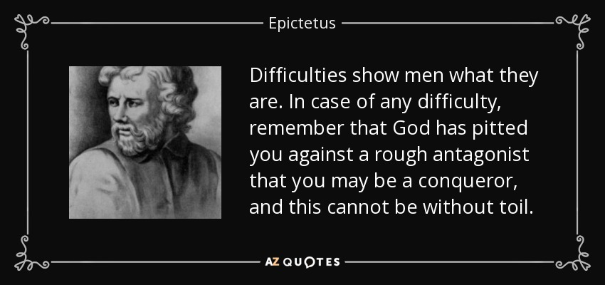 Difficulties show men what they are. In case of any difficulty, remember that God has pitted you against a rough antagonist that you may be a conqueror, and this cannot be without toil. - Epictetus