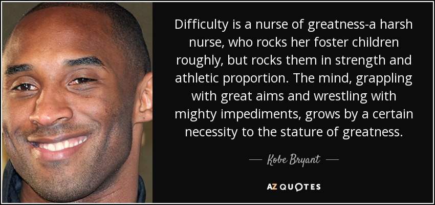 kobe bryant quote difficulty is a nurse of greatness a harsh nurse