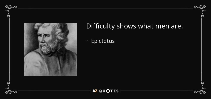 Difficulty shows what men are. - Epictetus