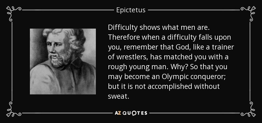 Difficulty shows what men are. Therefore when a difficulty falls upon you, remember that God, like a trainer of wrestlers, has matched you with a rough young man. Why? So that you may become an Olympic conqueror; but it is not accomplished without sweat. - Epictetus