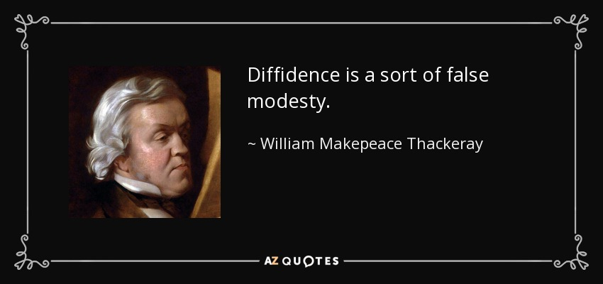 Diffidence is a sort of false modesty. - William Makepeace Thackeray