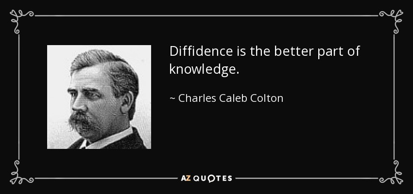 Diffidence is the better part of knowledge. - Charles Caleb Colton