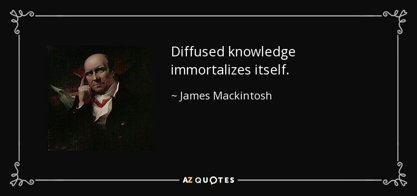 Diffused knowledge immortalizes itself. - James Mackintosh