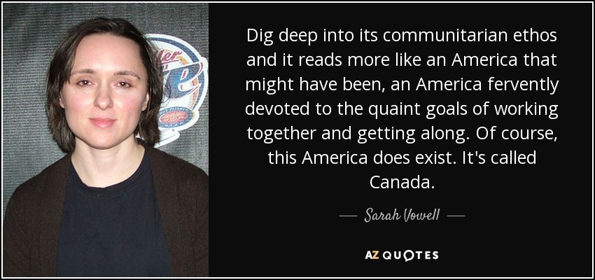 Dig deep into its communitarian ethos and it reads more like an America that might have been, an America fervently devoted to the quaint goals of working together and getting along. Of course, this America does exist. It's called Canada. - Sarah Vowell