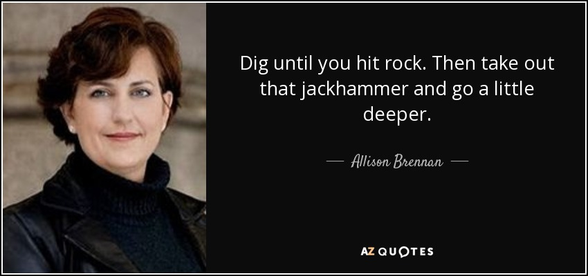 Dig until you hit rock. Then take out that jackhammer and go a little deeper. - Allison Brennan