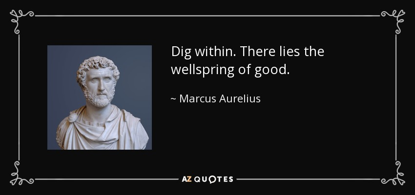 Dig within. There lies the wellspring of good. - Marcus Aurelius
