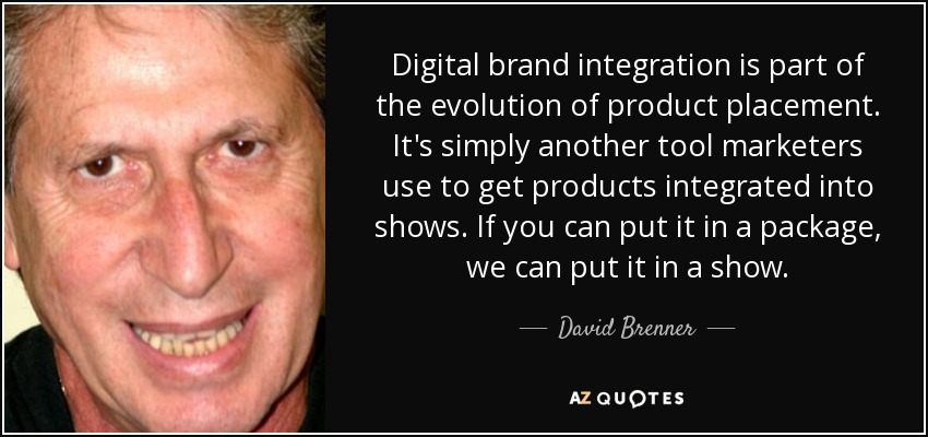 Digital brand integration is part of the evolution of product placement. It's simply another tool marketers use to get products integrated into shows. If you can put it in a package, we can put it in a show. - David Brenner