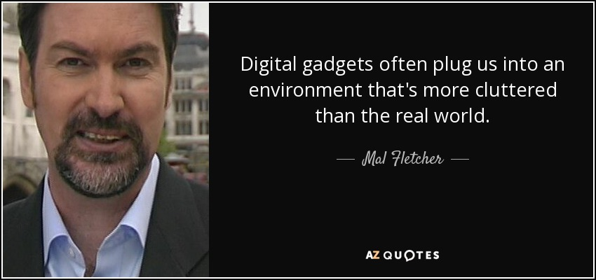 Digital gadgets often plug us into an environment that's more cluttered than the real world. - Mal Fletcher