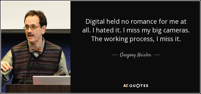 Digital held no romance for me at all. I hated it. I miss my big cameras. The working process, I miss it. - Gregory Heisler