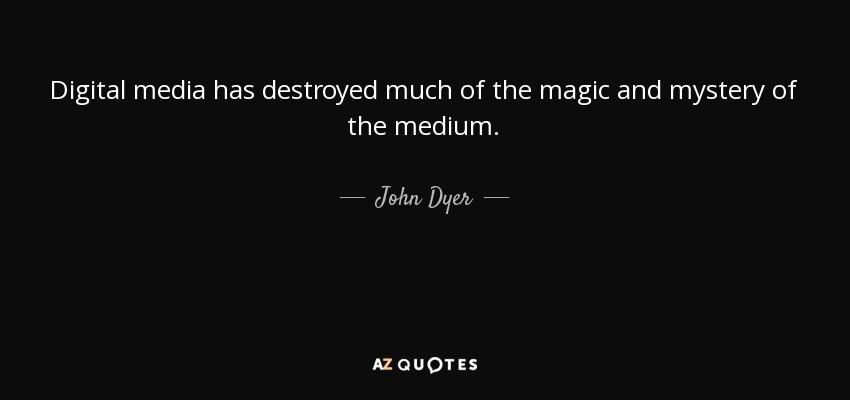 Digital media has destroyed much of the magic and mystery of the medium. - John Dyer