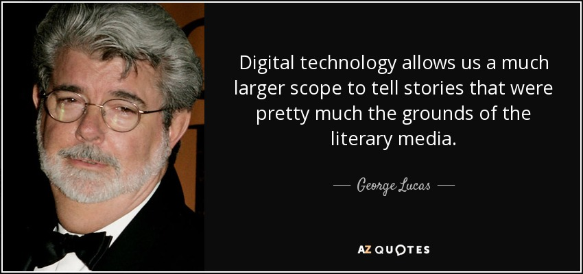 Digital technology allows us a much larger scope to tell stories that were pretty much the grounds of the literary media. - George Lucas