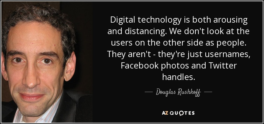 Digital technology is both arousing and distancing. We don't look at the users on the other side as people. They aren't - they're just usernames, Facebook photos and Twitter handles. - Douglas Rushkoff
