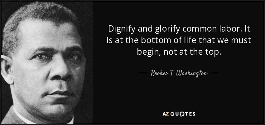 Dignify and glorify common labor. It is at the bottom of life that we must begin, not at the top. - Booker T. Washington