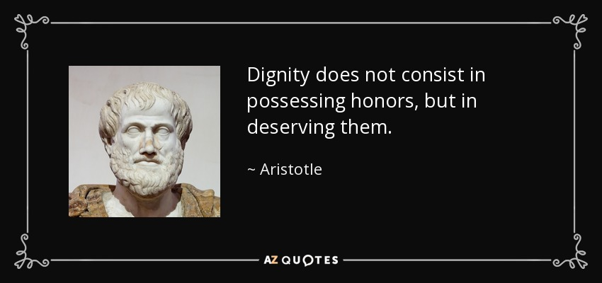 Dignity does not consist in possessing honors, but in deserving them. - Aristotle